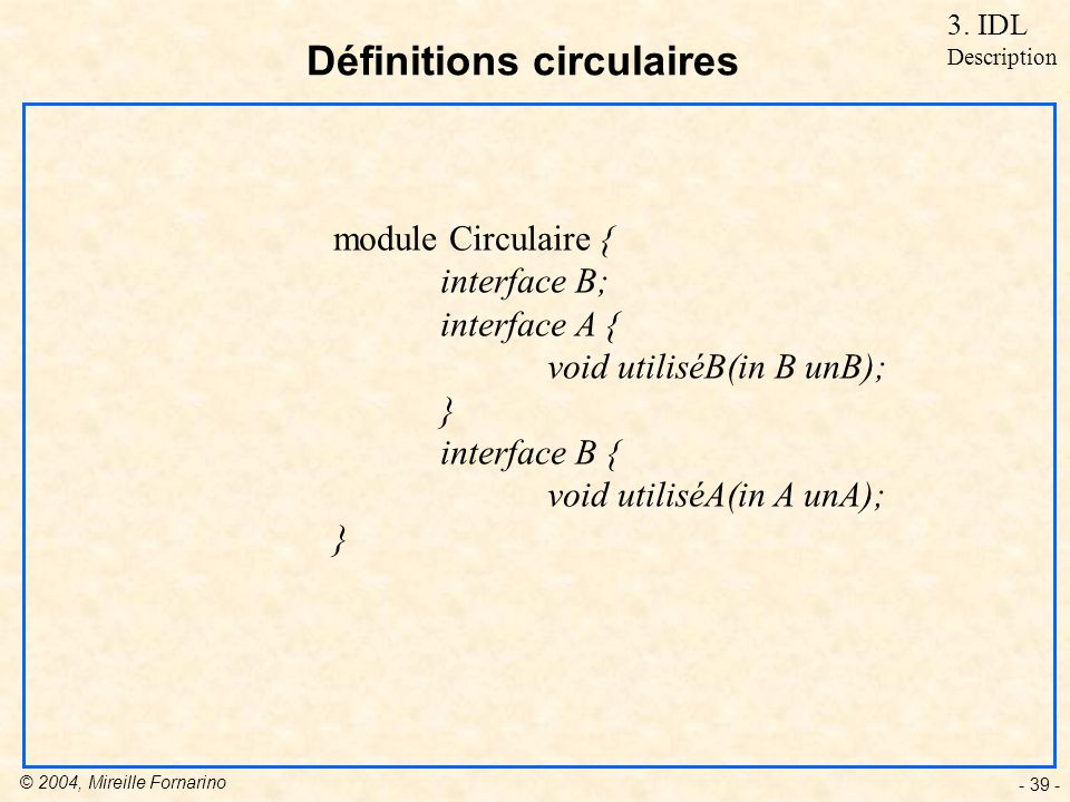 © 2004, Mireille Fornarino - 39 - Définitions circulaires module Circulaire { interface B; interface A { void utiliséB(in B unB); } interface B { void utiliséA(in A unA); } 3.