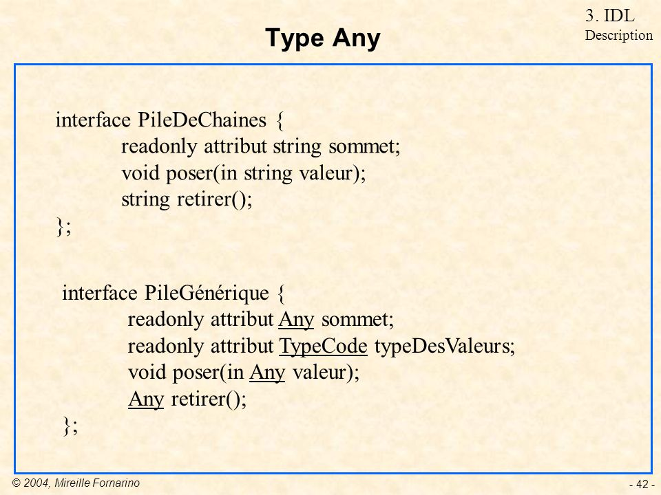 © 2004, Mireille Fornarino - 42 - Type Any interface PileDeChaines { readonly attribut string sommet; void poser(in string valeur); string retirer();