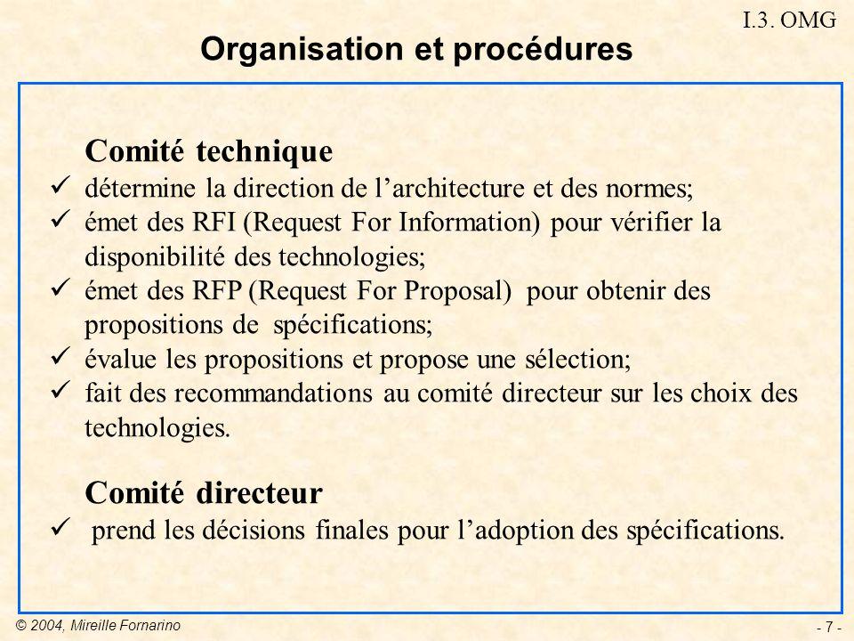© 2004, Mireille Fornarino - 7 - Comité technique détermine la direction de larchitecture et des normes; émet des RFI (Request For Information) pour vérifier la disponibilité des technologies; émet des RFP (Request For Proposal) pour obtenir des propositions de spécifications; évalue les propositions et propose une sélection; fait des recommandations au comité directeur sur les choix des technologies.