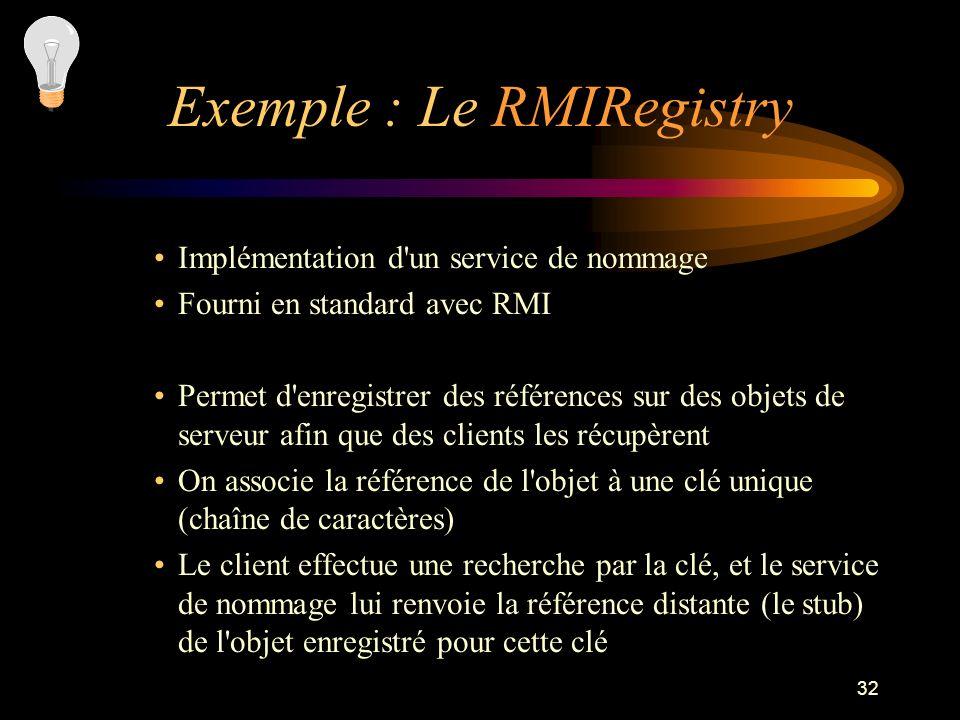 32 Implémentation d'un service de nommage Fourni en standard avec RMI Permet d'enregistrer des références sur des objets de serveur afin que des clien