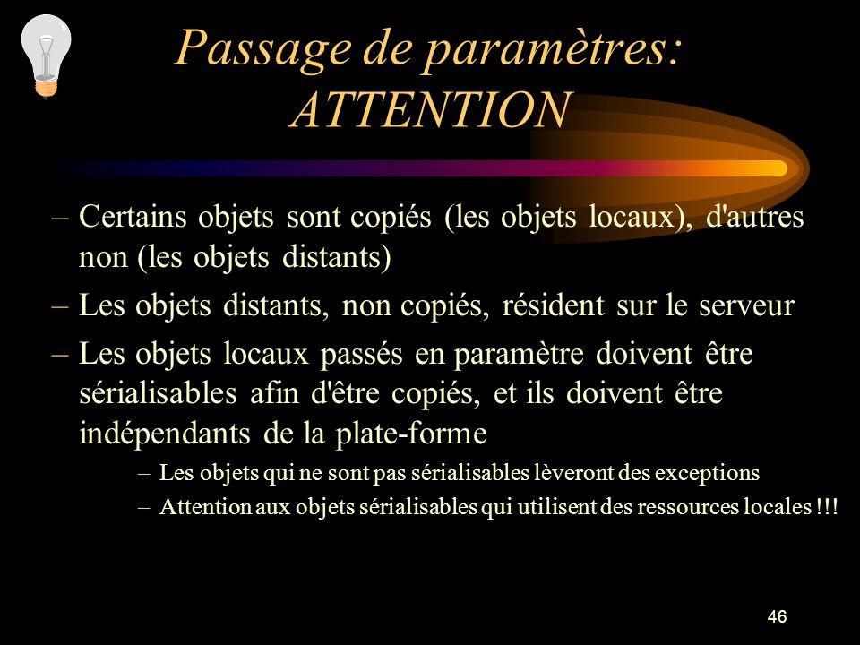 46 Passage de paramètres: ATTENTION –Certains objets sont copiés (les objets locaux), d'autres non (les objets distants) –Les objets distants, non cop