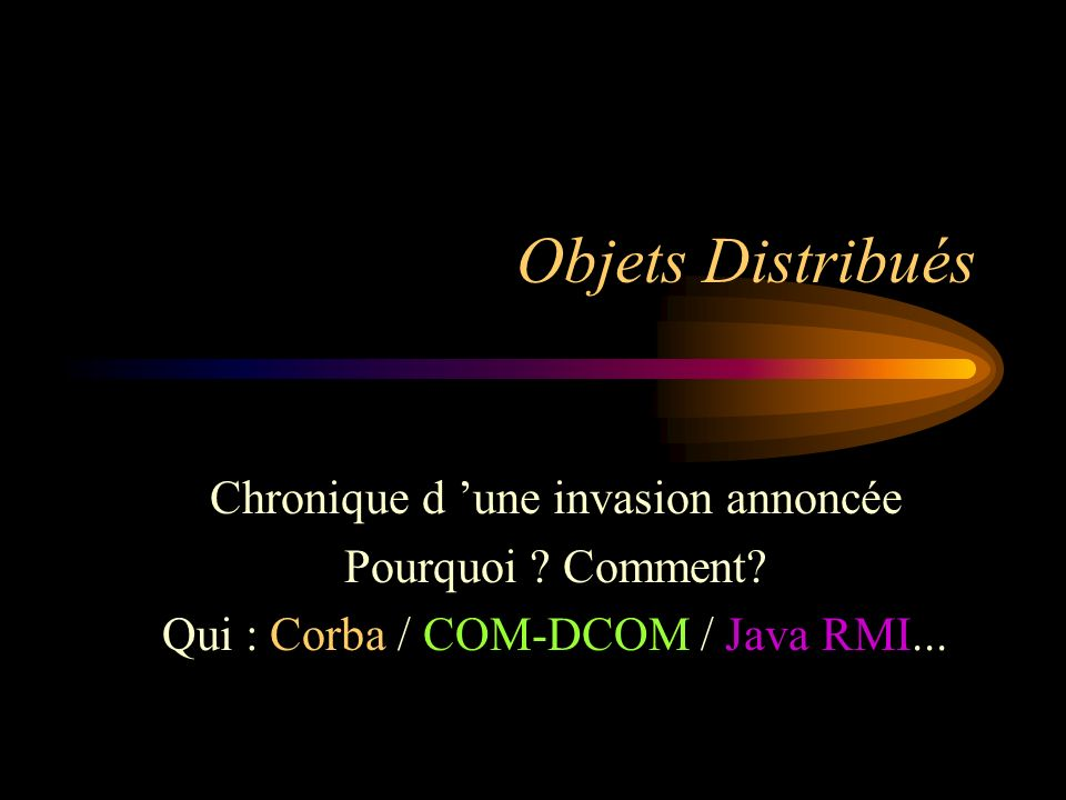 Objets Distribués Chronique d une invasion annoncée Pourquoi ? Comment? Qui : Corba / COM-DCOM / Java RMI...