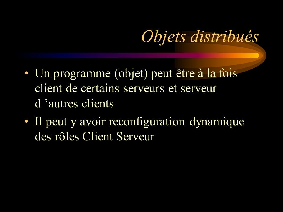 Objets distribués Un programme (objet) peut être à la fois client de certains serveurs et serveur d autres clients Il peut y avoir reconfiguration dyn