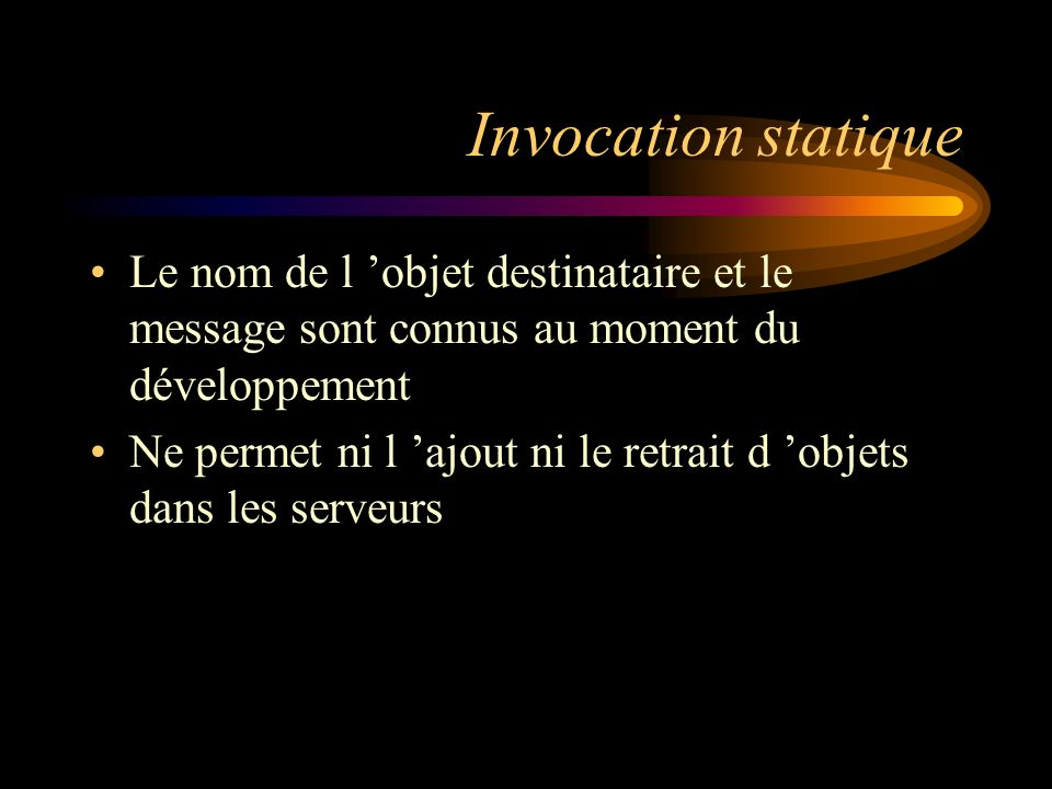 Invocation statique Le nom de l objet destinataire et le message sont connus au moment du développement Ne permet ni l ajout ni le retrait d objets da