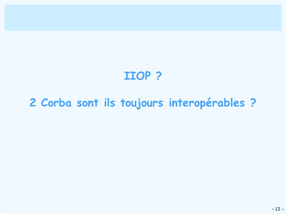 . - 13 - IIOP ? 2 Corba sont ils toujours interopérables ?
