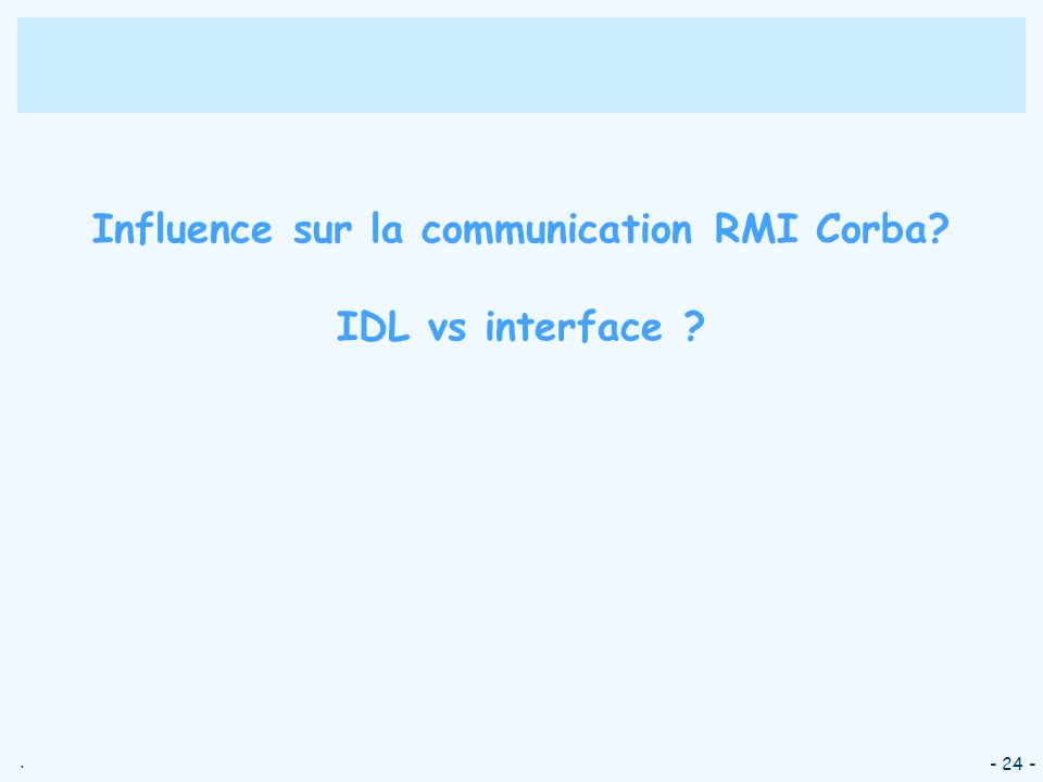 . - 24 - Influence sur la communication RMI Corba? IDL vs interface ?