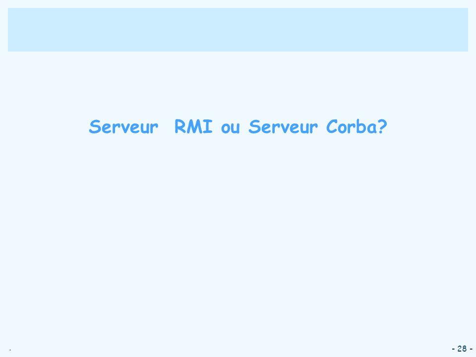 . - 28 - Serveur RMI ou Serveur Corba?
