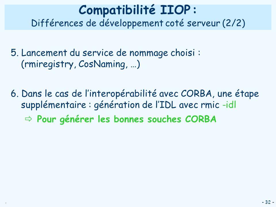 . - 32 - Compatibilité IIOP : Différences de développement coté serveur (2/2) 5. Lancement du service de nommage choisi : (rmiregistry, CosNaming, …)