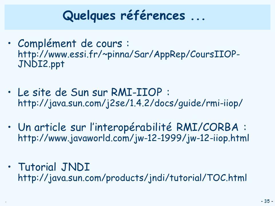 . - 35 - Quelques références... Complément de cours : http://www.essi.fr/~pinna/Sar/AppRep/CoursIIOP- JNDI2.ppt Le site de Sun sur RMI-IIOP : http://j