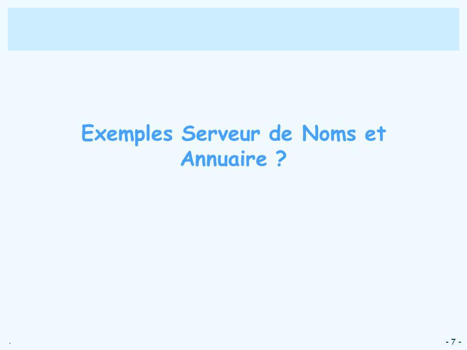 . - 7 - Exemples Serveur de Noms et Annuaire ?