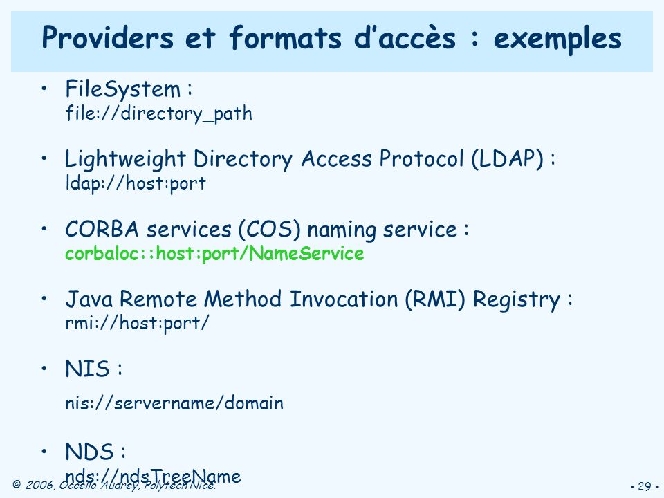 © 2006, Occello Audrey, PolytechNice. - 29 - Providers et formats daccès : exemples FileSystem : file://directory_path Lightweight Directory Access Pr