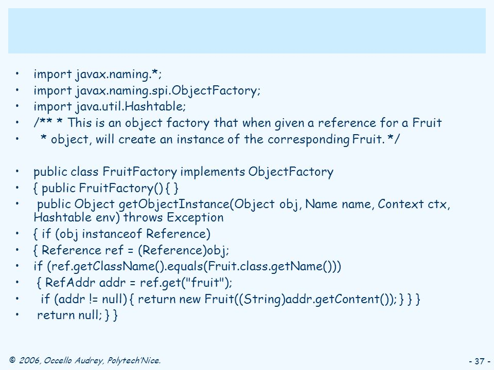 © 2006, Occello Audrey, PolytechNice. - 37 - import javax.naming.*; import javax.naming.spi.ObjectFactory; import java.util.Hashtable; /** * This is a