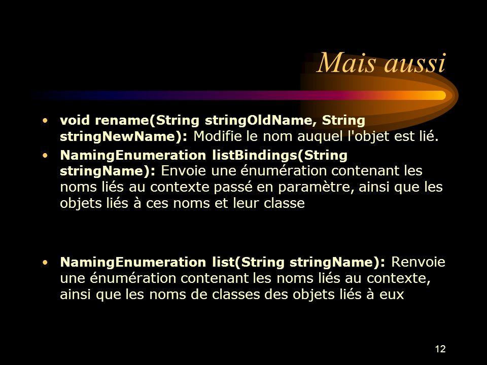 12 Mais aussi void rename(String stringOldName, String stringNewName) : Modifie le nom auquel l'objet est lié. NamingEnumeration listBindings(String s
