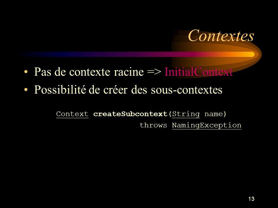 13 Contextes Pas de contexte racine => InitialContext Possibilité de créer des sous-contextes public Context createSubcontext(String name) throws Nami