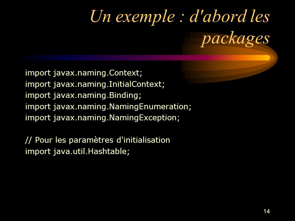 14 Un exemple : d'abord les packages import javax.naming.Context; import javax.naming.InitialContext; import javax.naming.Binding; import javax.naming