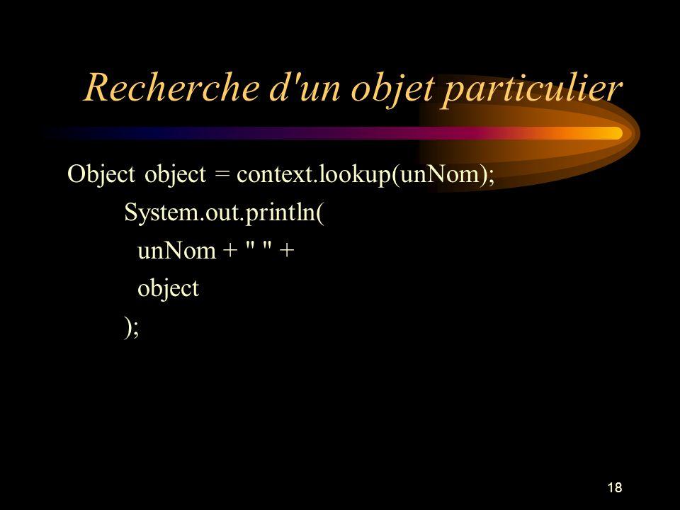 18 Recherche d'un objet particulier Object object = context.lookup(unNom); System.out.println( unNom +