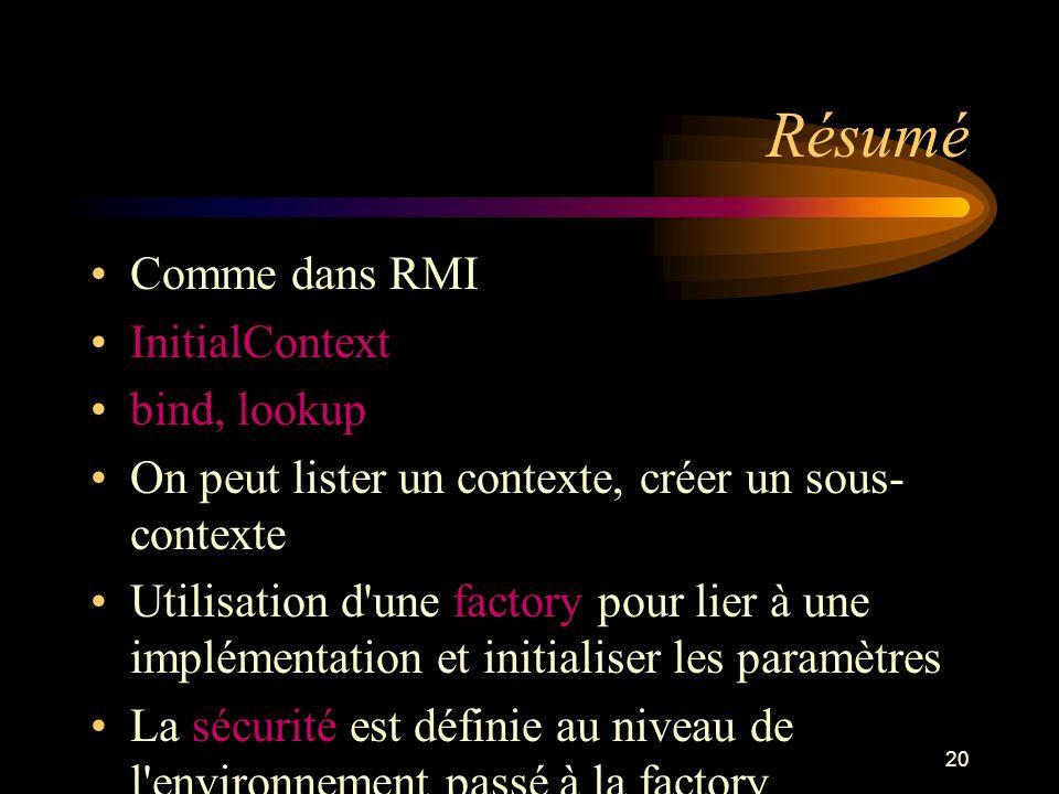20 Résumé Comme dans RMI InitialContext bind, lookup On peut lister un contexte, créer un sous- contexte Utilisation d'une factory pour lier à une imp