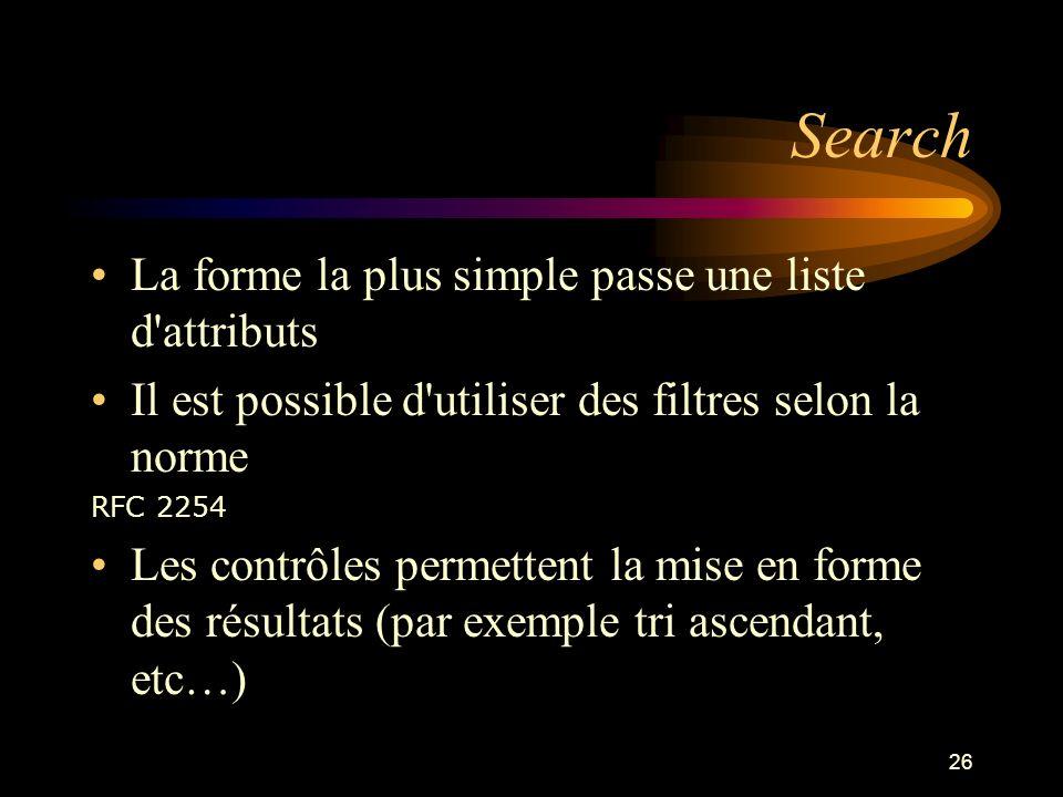 26 Search La forme la plus simple passe une liste d'attributs Il est possible d'utiliser des filtres selon la norme RFC 2254 Les contrôles permettent