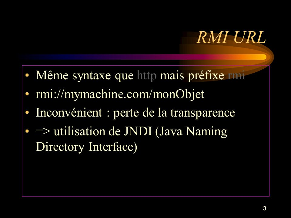 3 RMI URL Même syntaxe que http mais préfixe rmi rmi://mymachine.com/monObjet Inconvénient : perte de la transparence => utilisation de JNDI (Java Nam