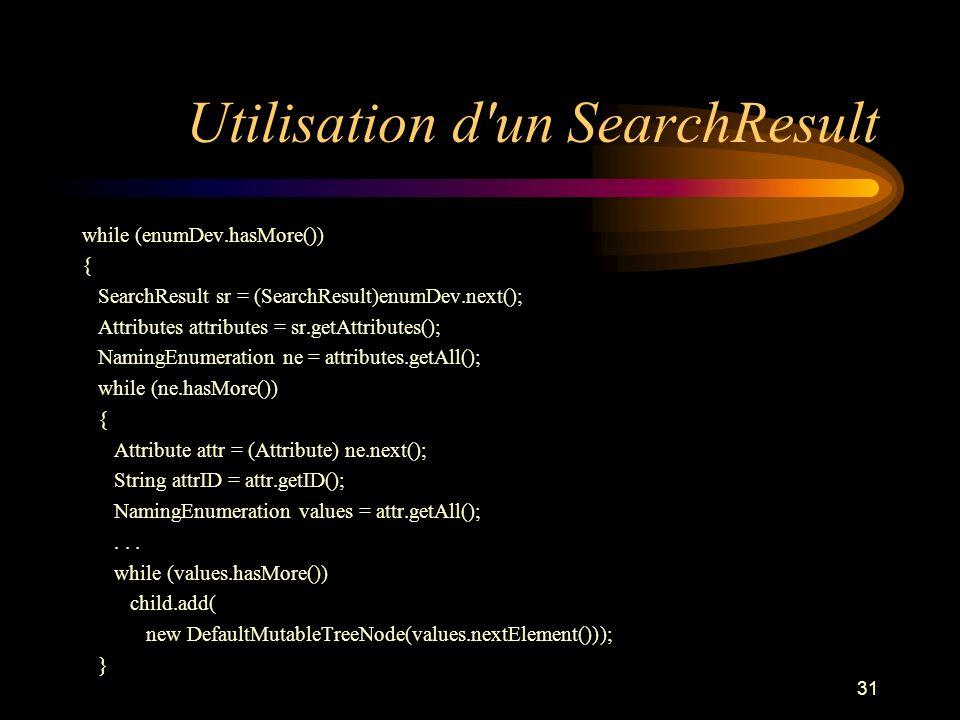 31 Utilisation d'un SearchResult while (enumDev.hasMore()) { SearchResult sr = (SearchResult)enumDev.next(); Attributes attributes = sr.getAttributes(