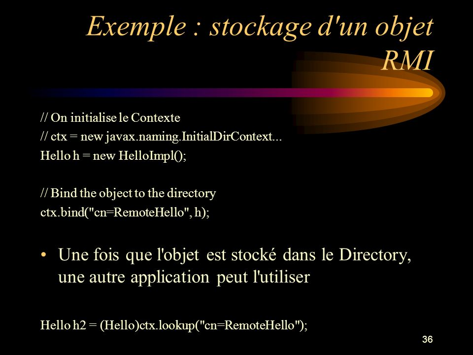 36 Exemple : stockage d'un objet RMI // On initialise le Contexte // ctx = new javax.naming.InitialDirContext... Hello h = new HelloImpl(); // Bind th