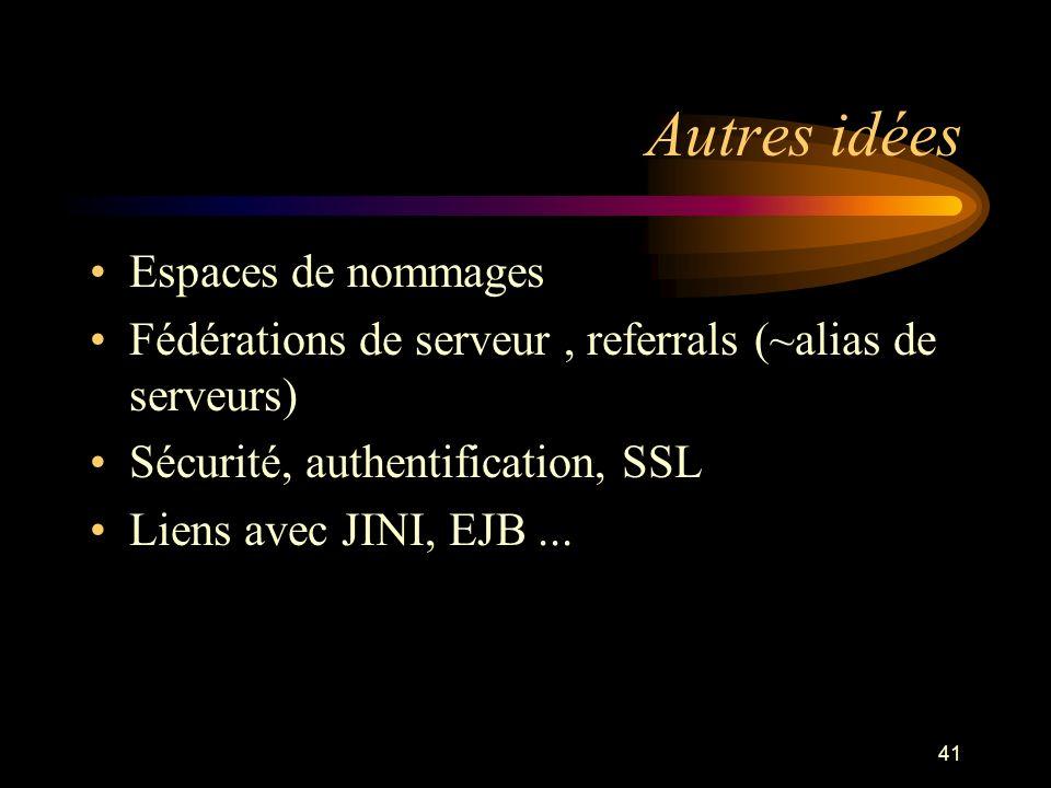 41 Autres idées Espaces de nommages Fédérations de serveur, referrals (~alias de serveurs) Sécurité, authentification, SSL Liens avec JINI, EJB...