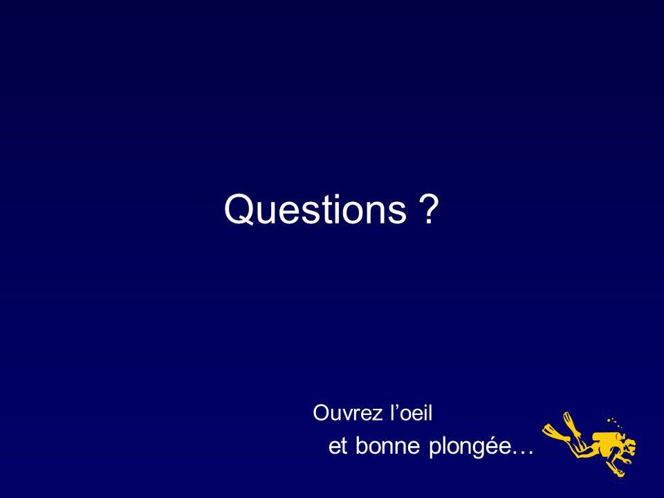 Questions ? et bonne plongée… Ouvrez loeil