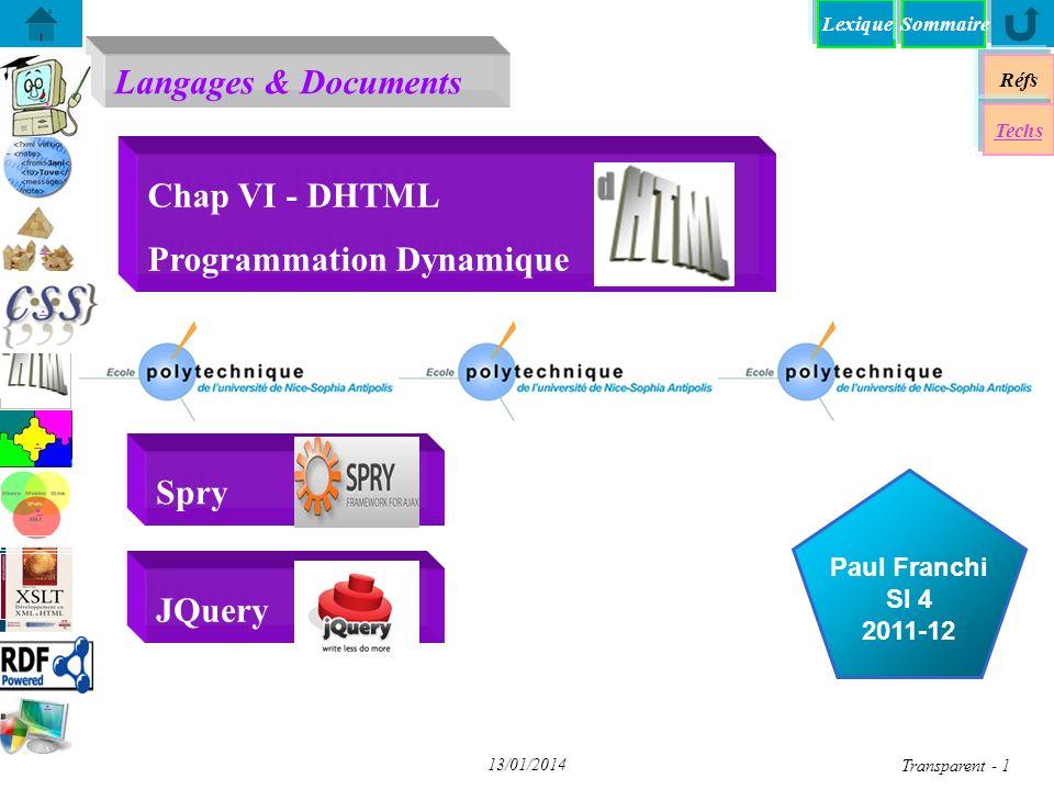 Lexique Réfs Techs DHTML - Dynamique HTML DHTML - Dynamique HTML DOM - Document Object Model DOM - Document Object Model JS+DOM - «Décompiler» JS+DOM - «Décompiler» XPath + DOM avec JavaScript XPath + DOM avec JavaScript DOM - Programmation DOM - Programmation A chacun son DOM (1) A chacun son DOM (1) JS+DOM - Transformation XSL JS+DOM - Transformation XSL Chap VI - JQuery DOM - Parser un document XML DOM - Parser un document XML Spry: framework JS pour dHTML Spry: framework JS pour dHTML yy Sommaire Transparent 12 13/01/2014 DOM - Programmation function getmessage() { document.getElementById( to ).innerHTML = xmlDoc.getElementsByTagName( to )[0].firstChild.nodeValue document.getElementById( from ).innerHTML = xmlDoc.getElementsByTagName( from )[0].firstChild.nodeValue document.getElementById( message ).innerHTML = xmlDoc.getElementsByTagName( body )[0].firstChild.nodeValue } // fin de getmessage() …….