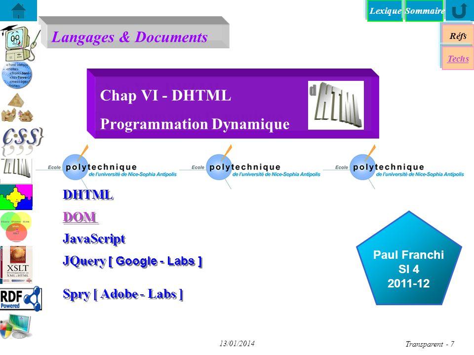 Lexique Réfs Techs DHTML - Dynamique HTML DHTML - Dynamique HTML DOM - Document Object Model DOM - Document Object Model JS+DOM - «Décompiler» JS+DOM - «Décompiler» XPath + DOM avec JavaScript XPath + DOM avec JavaScript DOM - Programmation DOM - Programmation A chacun son DOM (1) A chacun son DOM (1) JS+DOM - Transformation XSL JS+DOM - Transformation XSL Chap VI - JQuery DOM - Parser un document XML DOM - Parser un document XML Spry: framework JS pour dHTML Spry: framework JS pour dHTML yy Sommaire Transparent 8 13/01/2014 DHTML - Dynamique HTML Une technique dassemblage de 4 composants: n HTML 4.0 n Feuilles de styles séparées CSS-1 (Netscape 4.0 & I.E.4.0) CSS-2 (Netscape 6.0 & I.E.5.0 et +) XSL (Mozilla & Netscape 7.0 & I.E.6.0 et +) n Un Langage de Script JavaScript 1.2 (Netscape 2.0), JScript (I.E.3.0) ECMAScript, VBScript (I.E.) PHP n Document Object Model DOM niveau 1 DOM niveau 2 SAX Une ref Web: http://www.ruleweb.com/dhtmlhttp://www.ruleweb.com/dhtml