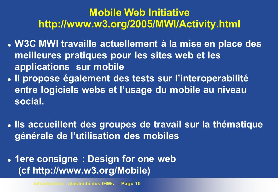 Introduction : plasticité des IHMs – Page 10 Mobile Web Initiative http://www.w3.org/2005/MWI/Activity.html l W3C MWI travaille actuellement à la mise