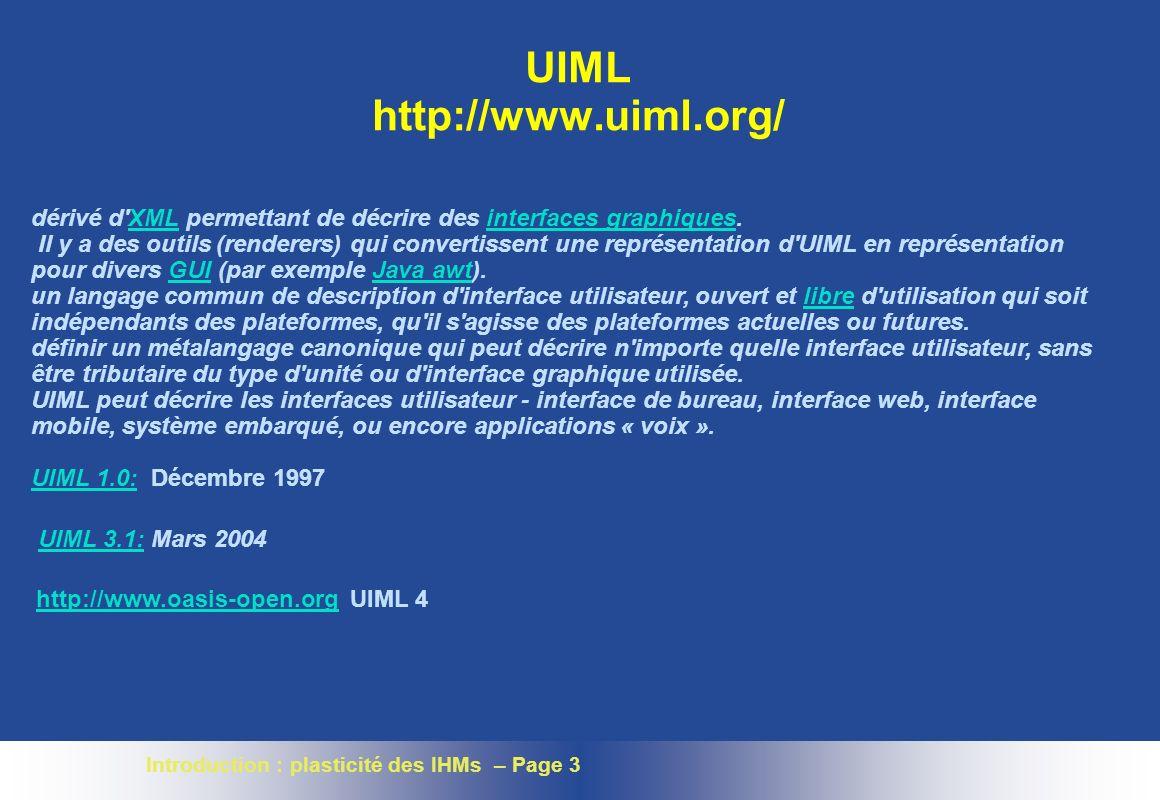 Introduction : plasticité des IHMs – Page 4 UIML –« User Interface Markup Language » –Langage multi-interface (graphique, voix,...) –Une norme : UIML (uiml.org) –Des implémentations ou « renderers » Harmonia : Awt/Swing, HTML, WML, VXML,...