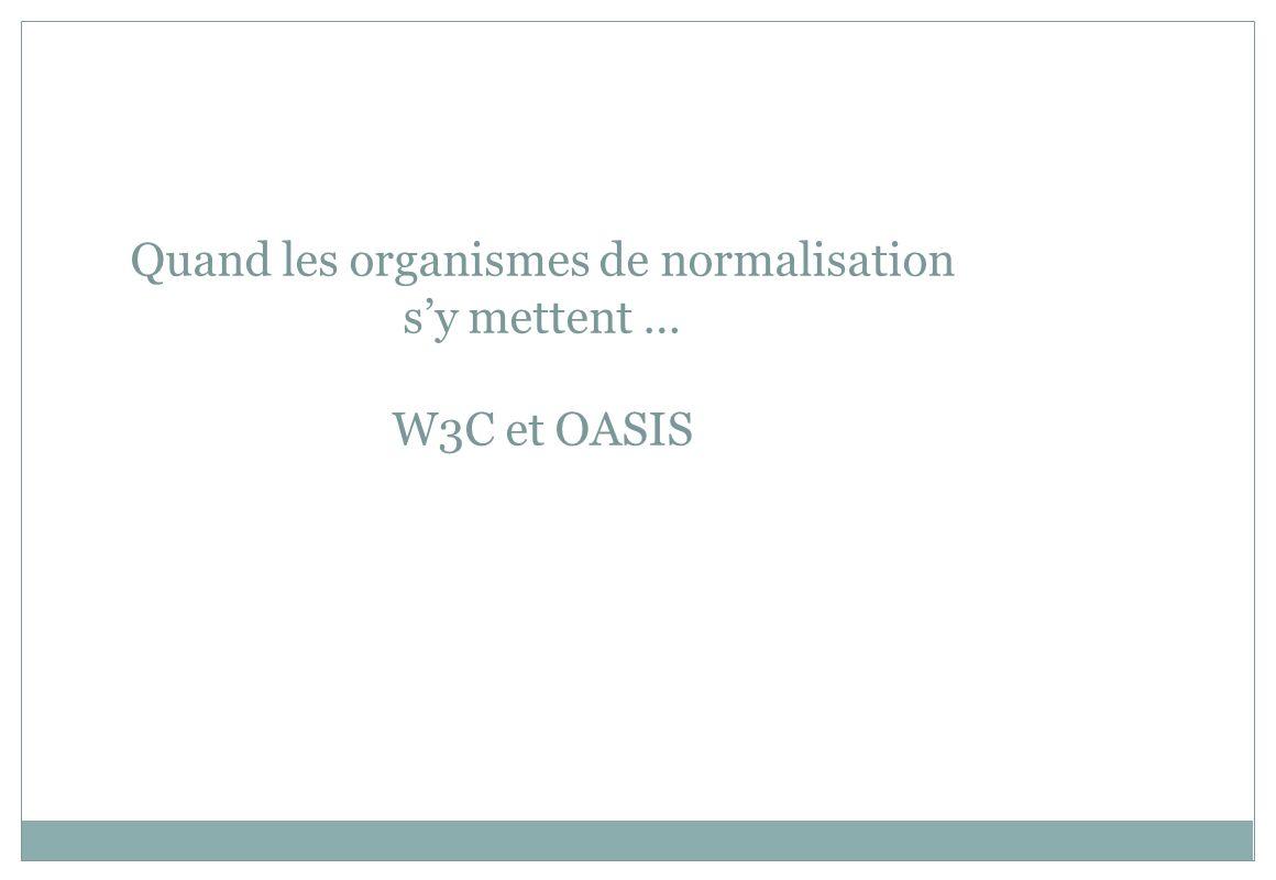 Quand les organismes de normalisation sy mettent … W3C et OASIS