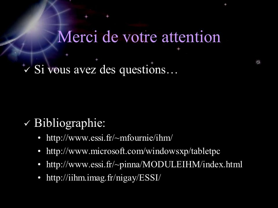 Merci de votre attention Si vous avez des questions… Bibliographie: http://www.essi.fr/~mfournie/ihm/ http://www.microsoft.com/windowsxp/tabletpc http://www.essi.fr/~pinna/MODULEIHM/index.html http://iihm.imag.fr/nigay/ESSI/