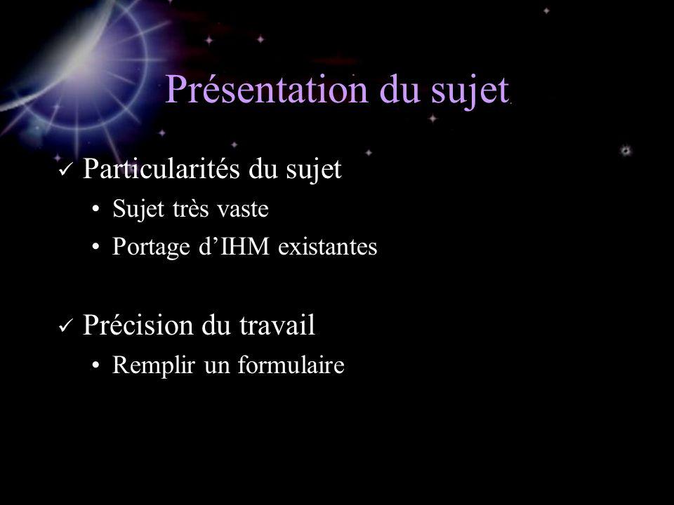 Présentation du sujet Particularités du sujet Sujet très vaste Portage dIHM existantes Précision du travail Remplir un formulaire