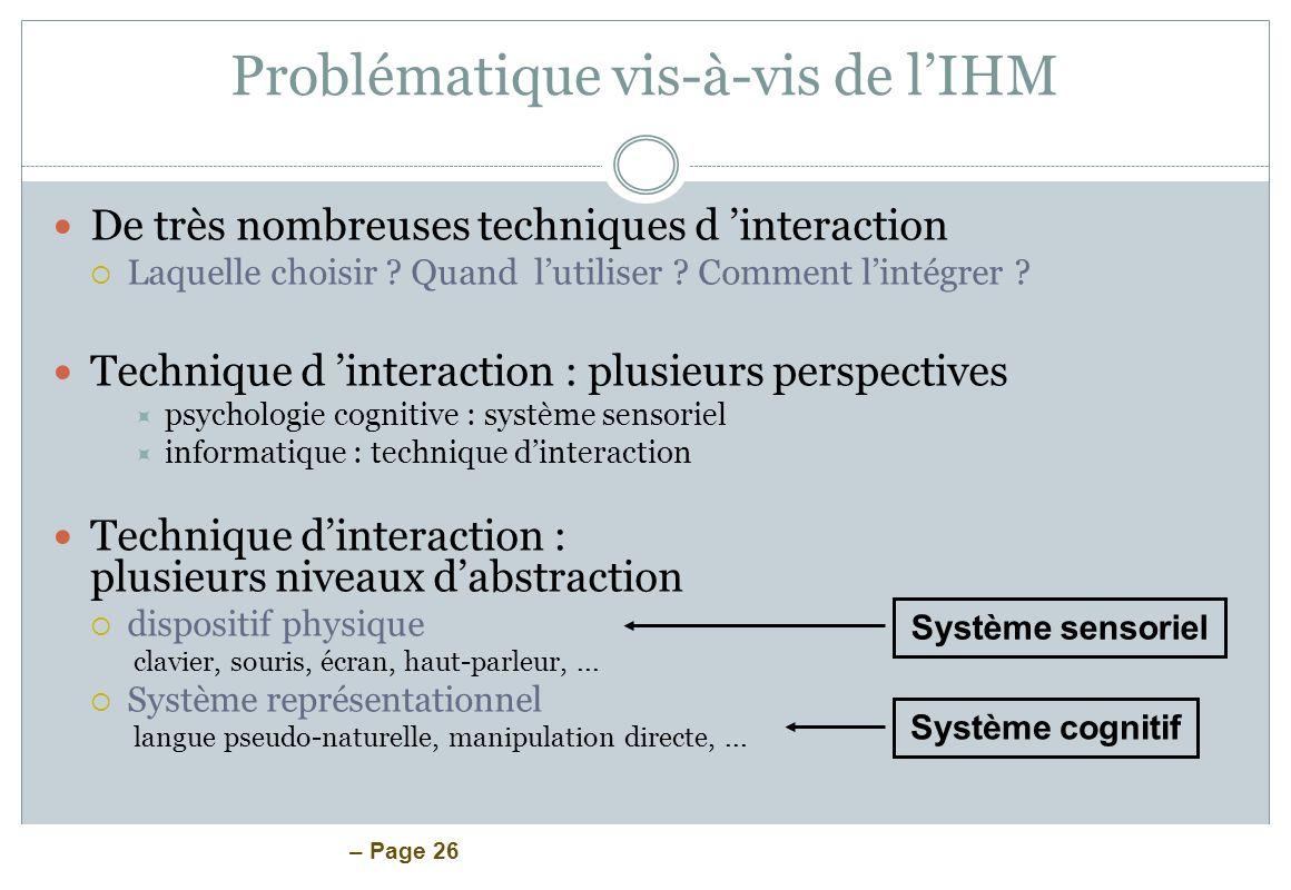 – Page 26 Problématique vis-à-vis de lIHM De très nombreuses techniques d interaction Laquelle choisir ? Quand lutiliser ? Comment lintégrer ? Techniq
