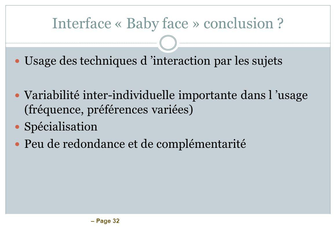 – Page 32 Interface « Baby face » conclusion ? Usage des techniques d interaction par les sujets Variabilité inter-individuelle importante dans l usag
