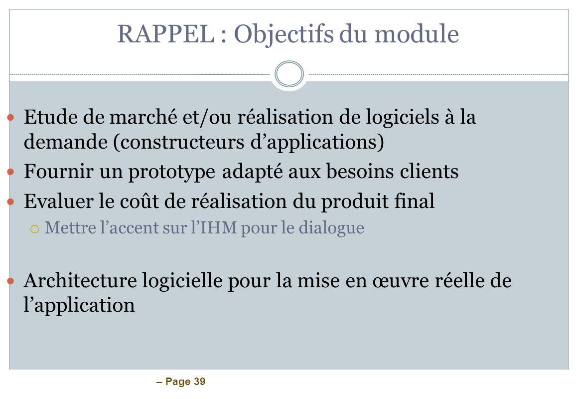 – Page 39 RAPPEL : Objectifs du module Etude de marché et/ou réalisation de logiciels à la demande (constructeurs dapplications) Fournir un prototype