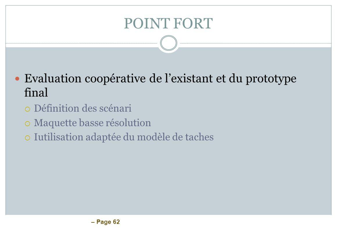– Page 62 POINT FORT Evaluation coopérative de lexistant et du prototype final Définition des scénari Maquette basse résolution Iutilisation adaptée d