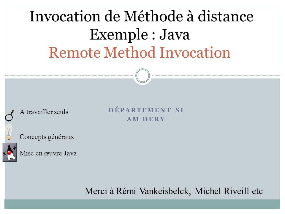 Invocation de Méthode à distance Exemple : Java Remote Method Invocation DÉPARTEMENT SI AM DERY À travailler seuls Concepts généraux Mise en œuvre Jav