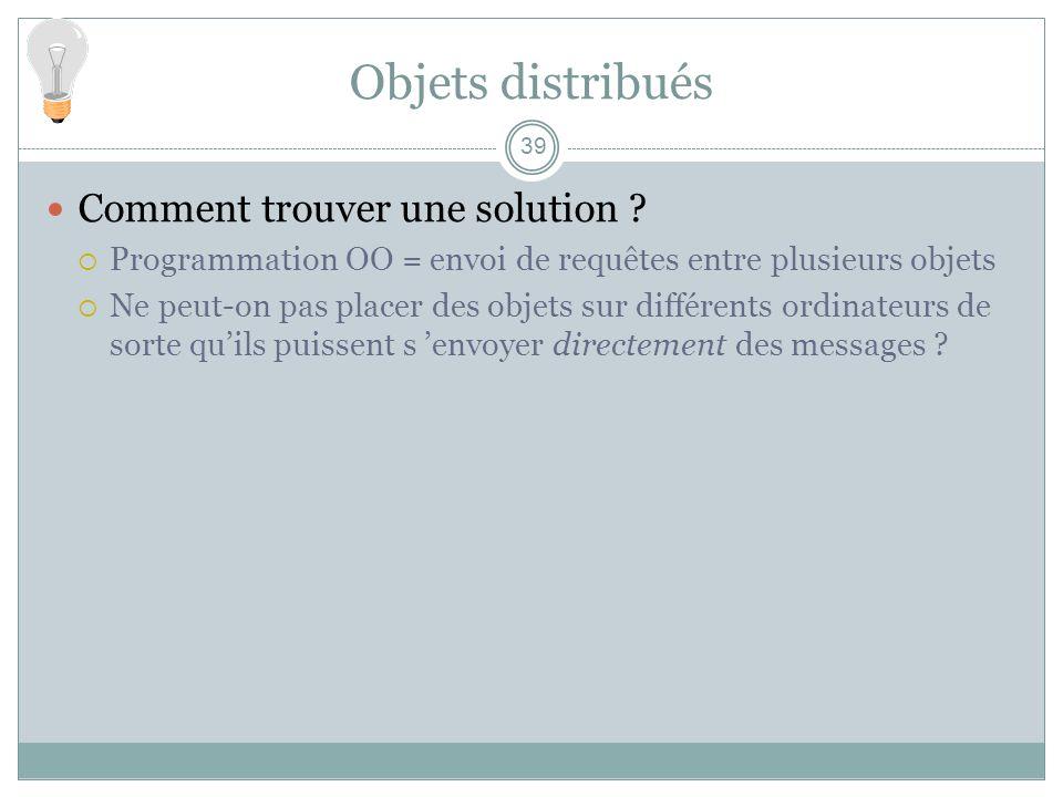 39 Objets distribués Comment trouver une solution ? Programmation OO = envoi de requêtes entre plusieurs objets Ne peut-on pas placer des objets sur d