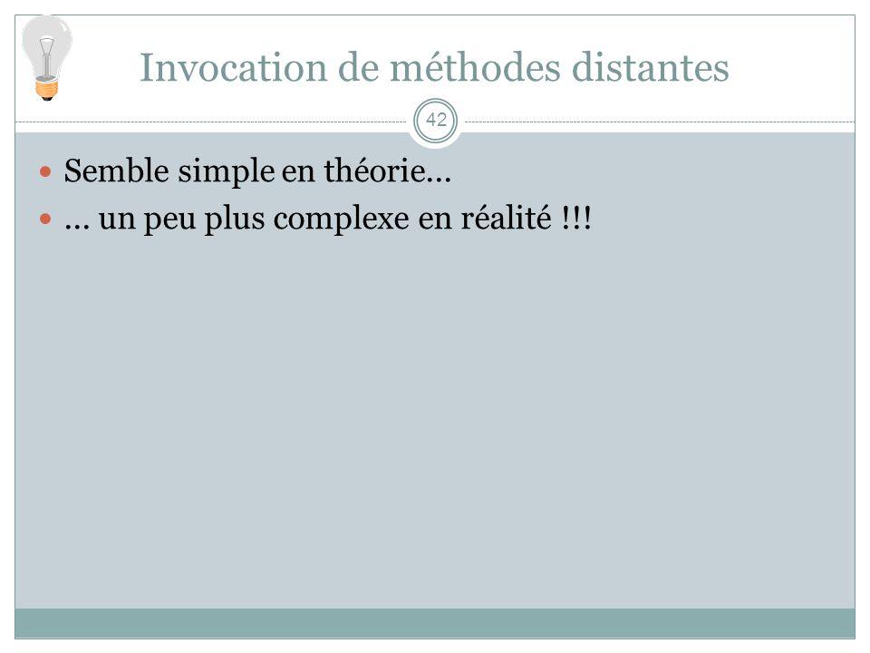 42 Invocation de méthodes distantes Semble simple en théorie...... un peu plus complexe en réalité !!!