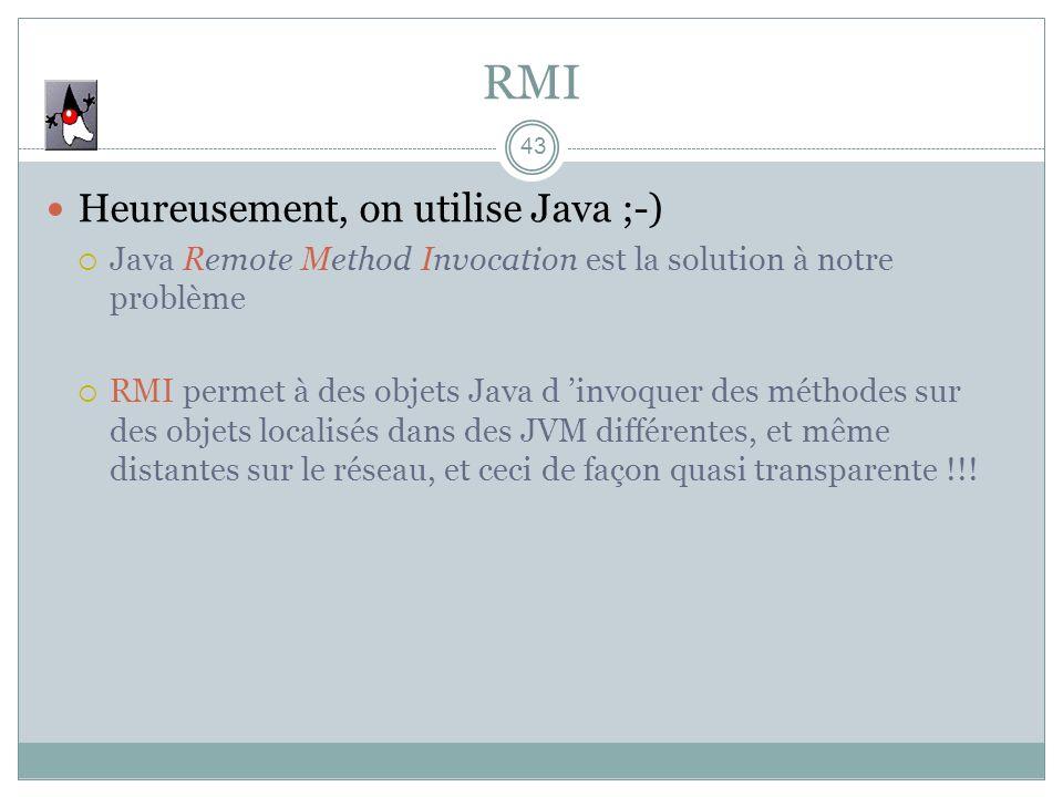 43 RMI Heureusement, on utilise Java ;-) Java Remote Method Invocation est la solution à notre problème RMI permet à des objets Java d invoquer des mé