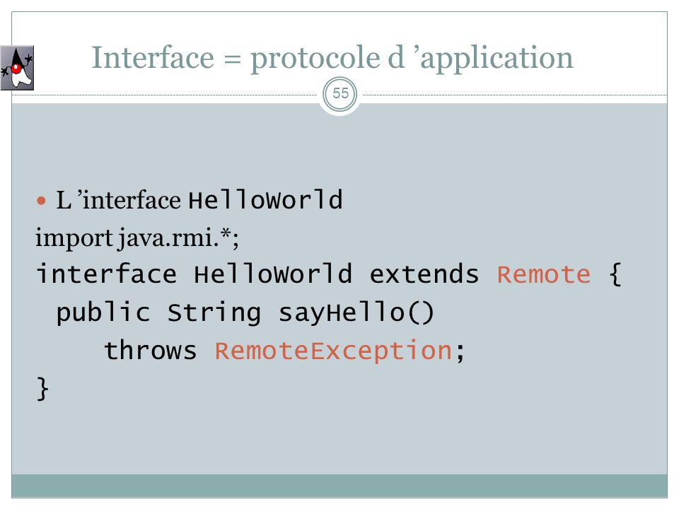 55 L interface HelloWorld import java.rmi.*; interface HelloWorld extends Remote { public String sayHello() throws RemoteException; } Interface = prot