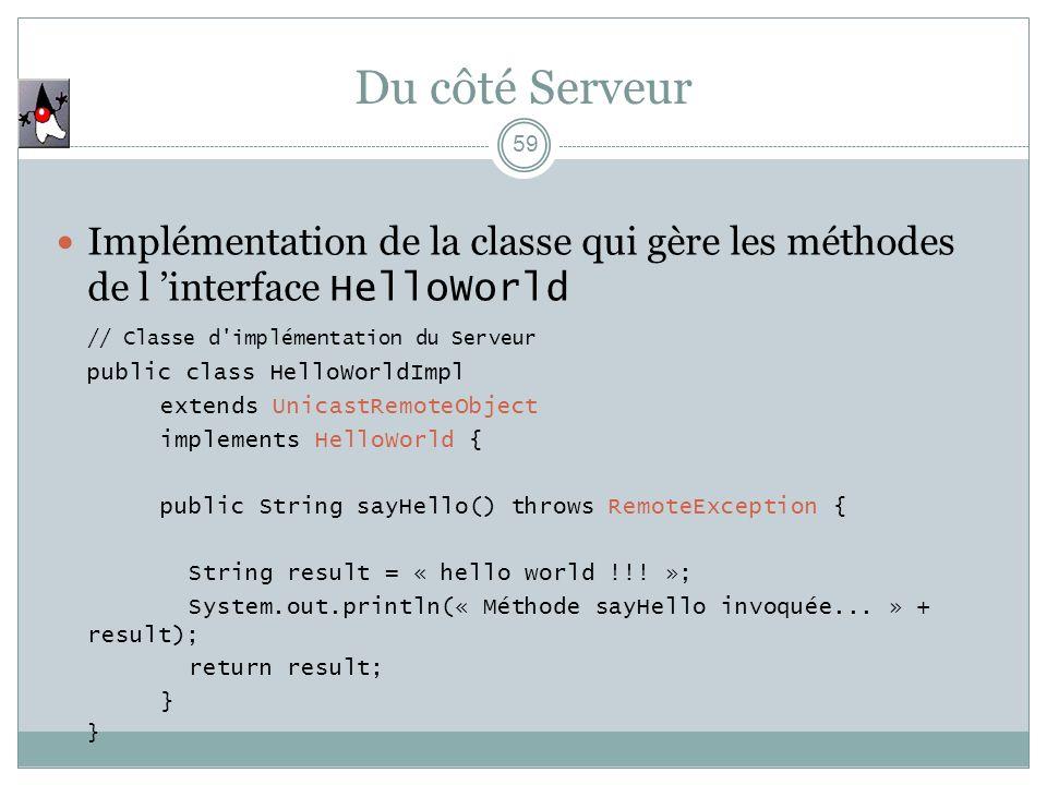 59 Implémentation de la classe qui gère les méthodes de l interface HelloWorld // Classe d'implémentation du Serveur public class HelloWorldImpl exten
