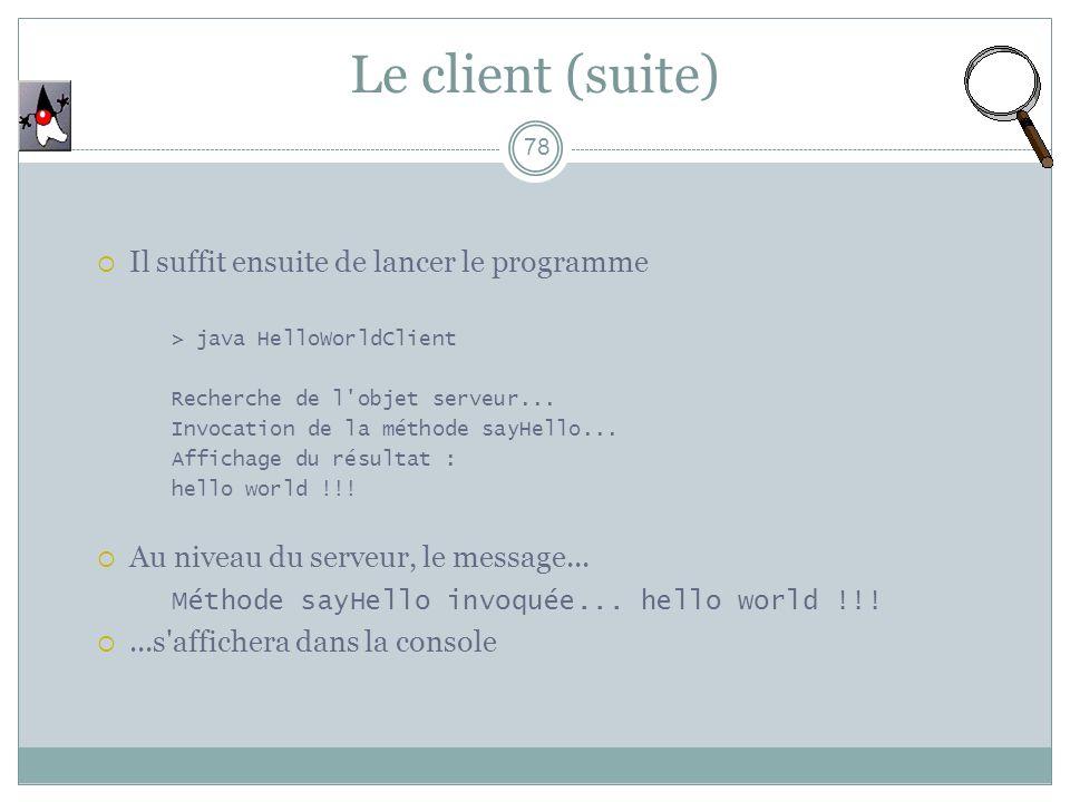 78 Il suffit ensuite de lancer le programme > java HelloWorldClient Recherche de l'objet serveur... Invocation de la méthode sayHello... Affichage du
