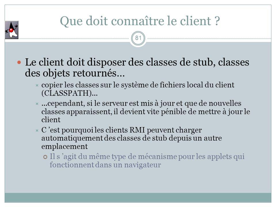 81 Que doit connaître le client ? Le client doit disposer des classes de stub, classes des objets retournés… copier les classes sur le système de fich
