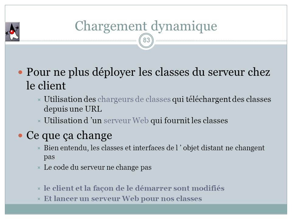 83 Pour ne plus déployer les classes du serveur chez le client Utilisation des chargeurs de classes qui téléchargent des classes depuis une URL Utilis