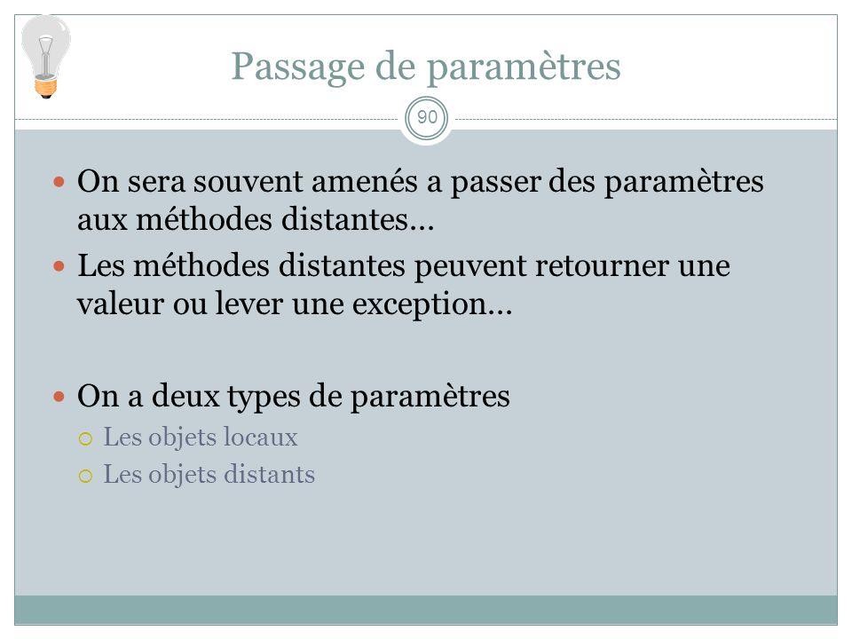 90 Passage de paramètres On sera souvent amenés a passer des paramètres aux méthodes distantes... Les méthodes distantes peuvent retourner une valeur