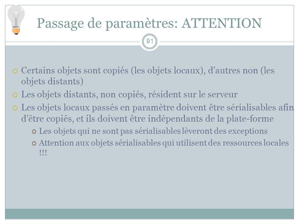 91 Passage de paramètres: ATTENTION Certains objets sont copiés (les objets locaux), d'autres non (les objets distants) Les objets distants, non copié