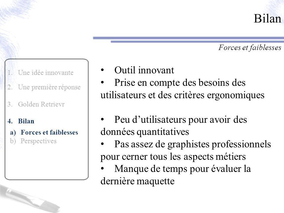 1.Une idée innovante 2.Une première réponse 3.Golden Retrievr 4.Bilan a)Forces et faiblesses b)Perspectives Bilan Forces et faiblesses Outil innovant